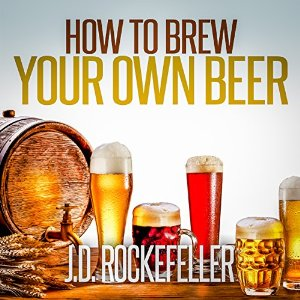How to Brew Your Own Beer, by J. D. Rockefeller, read by Robert A. K. Gonyo